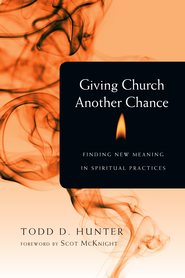 Giving Church Another Chance: Finding New Meaning in Spiritual Practices - eBook  -     By: Todd D. Hunter