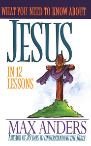 What You Need to Know About Jesus   -              By: Max Anders