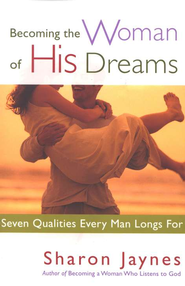 Becoming the Woman of His Dreams: Seven Qualities Every Man Longs For  -     By: Sharon Jaynes