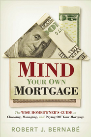 Mind Your Own Mortgage: The Wise Homeowner's Guide to Choosing, Managing, and Paying Off Your Mortgage - eBook  -     By: Rob Bernabe