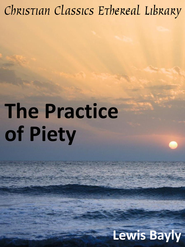 Practice of Piety: Directing a Christian How to Walk, that He May Please God. - eBook  -     By: Lewis Bayly