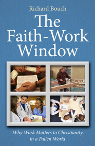 The Faith-Work Window: Why Work Matters to Christianity in a Fallen World - eBook  -     By: Richard Bouch
