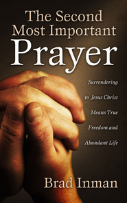 The Second Most Important Prayer: Surrendering to Jesus Christ Means True Freedom and Abundant Life - eBook  -     By: Brad Inman