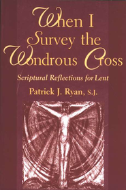 When I Survey the Wondrous Cross: Scriptural Reflections for Lent  -              By: Patrick J. Ryan