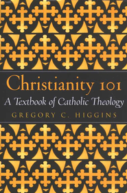 Christianity 101 A Textbook of Catholic Theology  -     By: Gregory C. Higgins