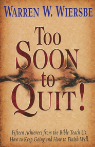Too Soon to Quit!: Fifteen Achievers from the Bible Teach Us How to Keep Going and How to Finish Well  -     By: Warren W. Wiersbe