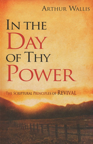 In the Day of Thy Power: The Scriptural Principles of Revival  -     By: Arthur Wallis