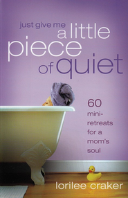 Just Give Me a Little Piece of Quiet: Daily Getaways for a Mom's Soul - eBook  -     By: Lorilee Craker