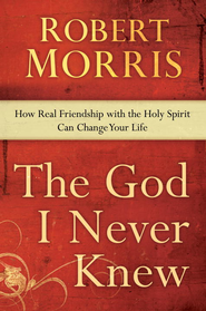 The God I Never Knew: How Real Friendship with the Holy Spirit Can Change Your Life - eBook  -     By: Robert Morris