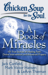 Chicken Soup for the Soul: A Book of Miracles: 101 True Stories of Healing, Faith, Divine Intervention, and Answered Prayers - eBook  -     By: Jack Canfield, Mark Victor Hansen, Leann Theiman