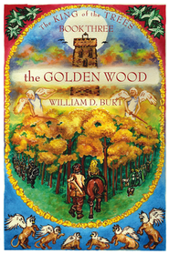 The King of the Trees Series #3: The Golden Wood,  A Christian Fantasy Series  -     By: William D. Burt