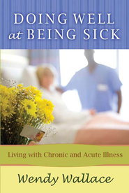 Doing Well at Being Sick: Living with Chronic and Acute Illness - eBook  -     By: Wendy Wallace