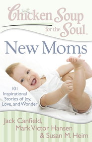 Chicken Soup for the Soul: New Moms: 101 Inspirational Stories of Joy, Love, and Wonder - eBook  -     By: Jack Canfield, Mark Victor Hansen, Susan M. Heim