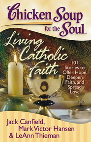 Chicken Soup for the Soul: Living Catholic Faith: 101 Stories to Offer Hope, Deepen Faith, and Spread Love - eBook  -     By: Jack Canfield, Mark Victor Hansen, LeAnn Thieman