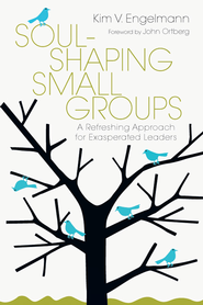 Soul-Shaping Small Groups: A Refreshing Approach for Exasperated Leaders - eBook  -     By: Kim V. Engelmann, John Ortberg