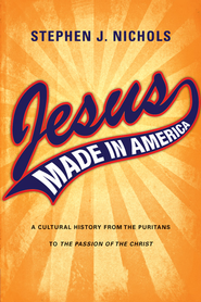 Jesus Made in America: A Cultural History from the Puritans to The Passion of the Christ - eBook  -     By: Stephen J. Nichols