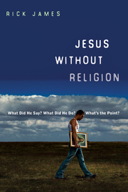 Jesus Without Religion: What Did He Say? What Did He Do? What's the Point? - eBook  -     By: Rick James