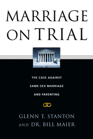 Marriage on Trial: The Case Against Same-Sex Marriage and Parenting - eBook  -     By: Glenn T. Stanton, Dr. Bill Maier