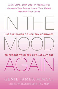 In the Mood Again: Use the Power of Healthy Hormones   to Reboot Your Sex Life at Any Age   -     By: Genie James M.M.SC., C.W. Randolph Jr. M.D.