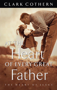 At the Heart of Every Great Father - eBook  -     By: Clark Cothern