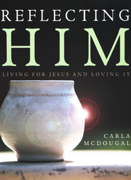 Reflecting Him: Living for Jesus and Loving It  -     By: Carla McDougal