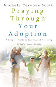 Praying Through Your Adoption: A Complete Guide to Creating and Nurturing Today's Forever Family  -     By: Michele Cervone Scott