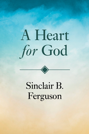 A Heart for God   -     By: Sinclair B. Ferguson