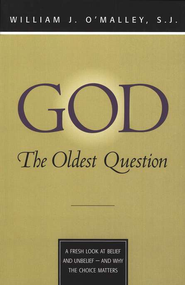 God-The Oldest Question: A Fresh Look at Belief and Unbelief-And Why the Choice Matters  -     By: William J. O'Malley