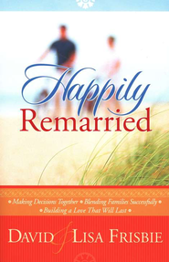 Happily Remarried: Making Decisions Together - Blending Families Successfully - Building a Love That Will Last  -              By: David Frisbie, Lisa Frisbie