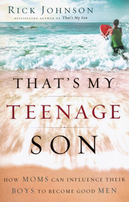 That's My Teenage Son: How Moms Can Influence Their Boys to Become Good Men - eBook  -     By: Rick Johnson