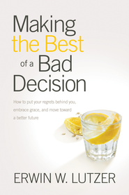 Making the Best of a Bad Decision: How to Put Your Regrets Behind You, Embrace Grace, and Move toward a Better Future - eBook  -     By: Erwin W. Lutzer