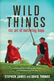 Wild Things: The Art of Nurturing Boys - eBook  -     By: Stephen James, David Thomas