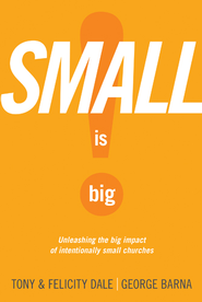 Small Is Big!: Unleashing the Big Impact of Intentionally Small Churches - eBook  -     By: Tony Dale, Felicity Dale, George Barna