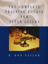 Complete Training Course for Altar Guilds   -     By: B. Don Taylor