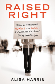 Raised Right: How I Untangled My Faith from Politics   -     By: Alisa Harris