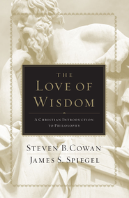 The Love of Wisdom: A Christian Introduction to Philosophy - eBook  -     By: Steven B. Cowan, James S. Spiegel