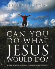 Can You Do What Jesus Would Do?: A Verse-by-Verse Approach to Grace-Based Theology  -     By: Jeffrey T. Harrington