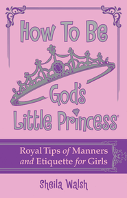 How to Be God's Little Princess: Royal Tips on Manners and Etiquette for Girls - eBook  -     By: Sheila Walsh