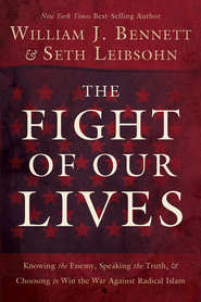 The Fight of Our Lives: Knowing the Enemy, Speaking the Truth, and Choosing to Win the War Against Radical Islam - eBook  -     By: William Bennett, Seth Leibsohn