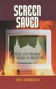 Screen Saved: Peril and Promise of Media in Ministry  -     By: Dan Andriacco