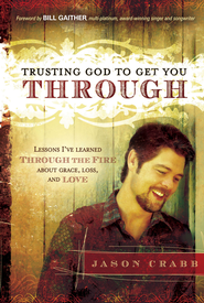 Trusting God to Get You Through: How to trust God through the fire-lessons I've learned about grace, loss, and love - eBook  -     By: Jason Crabb