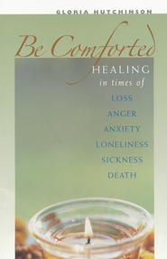 Be Comforted: Healing in Times of Loss, Anger, Anxiety, Lonliness, Sickness, Death  -     By: Gloria Hutchinson