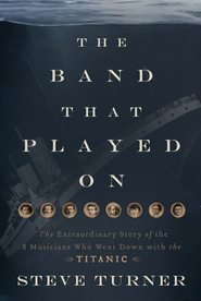The Band that Played On: The Extraordinary Story of the 8 Musicians Who Went Down with the Titanic - eBook  -     By: Steve Turner