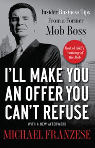 I'll Make You an Offer You Can't Refuse: Insider Business Tips from a Former Mob Boss - eBook  -     By: Michael Franzese