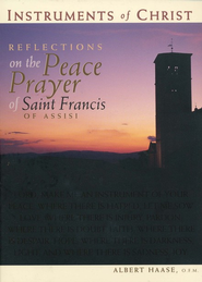 Instruments of Christ: Reflections on the Peace Prayer of Saint Francis of Assisi  -     By: Albert Haase