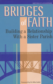 Bridges of Faith: Building a Relationship with a Sister Parish  -              By: Dennis P. O'Connor