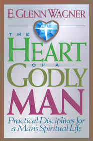 The Heart of a Godly Man: Practical Disciplines for a Man's Spiritual Life - eBook  -     By: E. Glenn Wagner