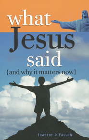 What Jesus Said and Why It Matters Now  -     By: Timothy D. Fallon