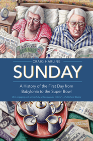 Sunday: A History of the First Day from Babylonia to the Super Bowl  -     By: Craig Harline