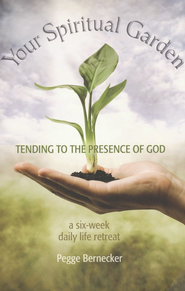 Your Spiritual Garden: Tending to the Presence of God: A Six-Week Daily Life Retreat  -              By: Pegge Bernecker